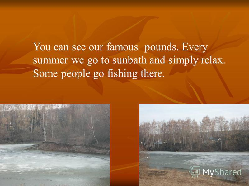 You can see our famous pounds. Every summer we go to sunbath and simply relax. Some people go fishing there.