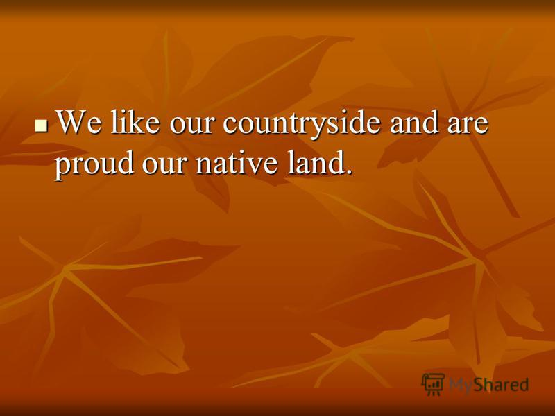We like our countryside and are proud our native land. We like our countryside and are proud our native land.