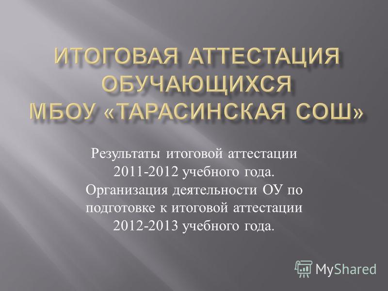 Результаты итоговой аттестации 2011-2012 учебного года. Организация деятельности ОУ по подготовке к итоговой аттестации 2012-2013 учебного года.