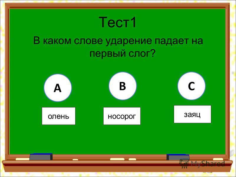 Тест 1 В каком слове ударение падает на первый слог? A BC олень носорог заяц