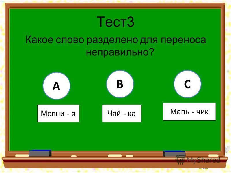 Тест 3 Какое слово разделено для переноса неправильно? A BC Молни - я Чай - ка Маль - чик