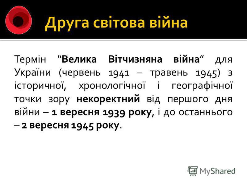 Термін Велика Вітчизняна війна для України (червень 1941 – травень 1945) з історичної, хронологічної і географічної точки зору некоректний від першого дня війни – 1 вересня 1939 року, і до останнього – 2 вересня 1945 року.