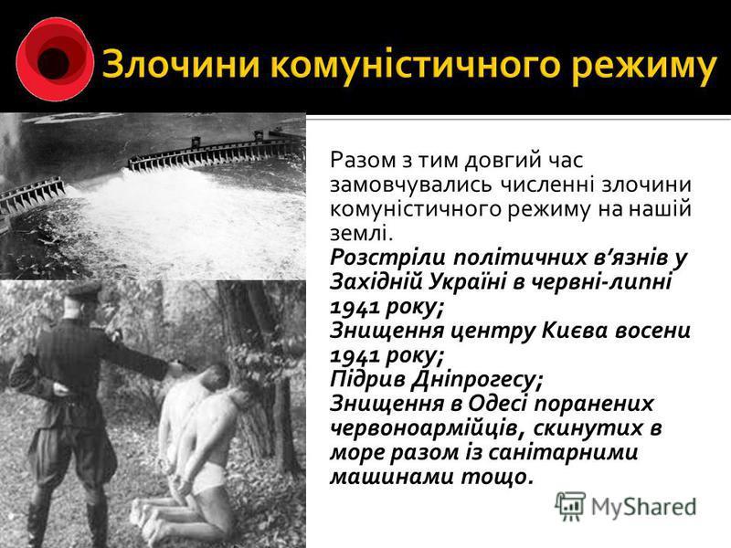 Разом з тим довгий час замовчувались численні злочини комуністичного режиму на нашій землі. Розстріли політичних вязнів у Західній Україні в червні-липні 1941 року; Знищення центру Києва восени 1941 року; Підрив Дніпрогесу; Знищення в Одесі поранених