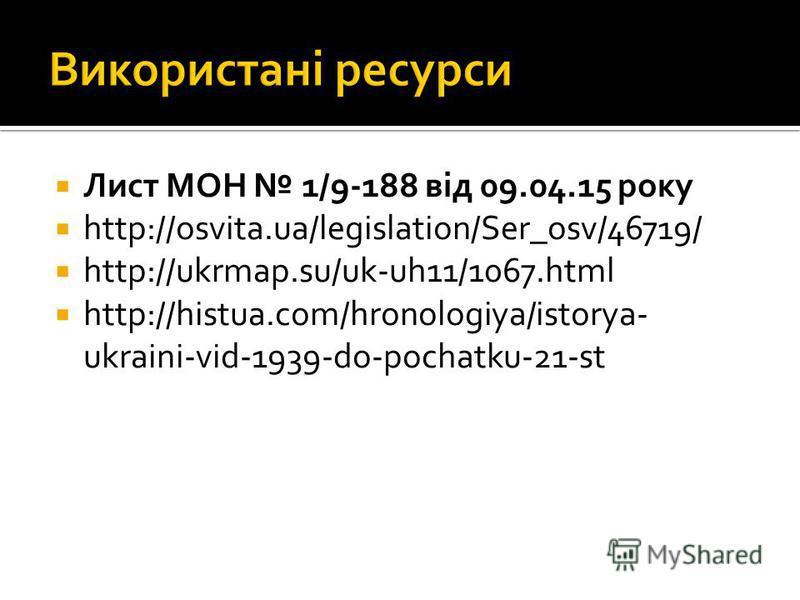 Лист МОН 1/9-188 від 09.04.15 року http://osvita.ua/legislation/Ser_osv/46719/ http://ukrmap.su/uk-uh11/1067.html http://histua.com/hronologiya/istorya- ukraini-vid-1939-do-pochatku-21-st