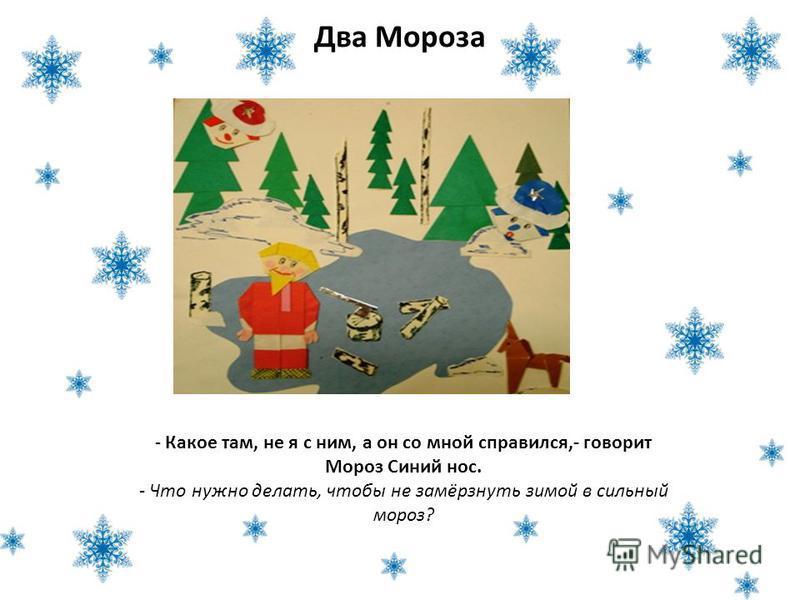 Два Мороза - Какое там, не я с ним, а он со мной справился,- говорит Мороз Синий нос. - Что нужно делать, чтобы не замёрзнуть зимой в сильный мороз?