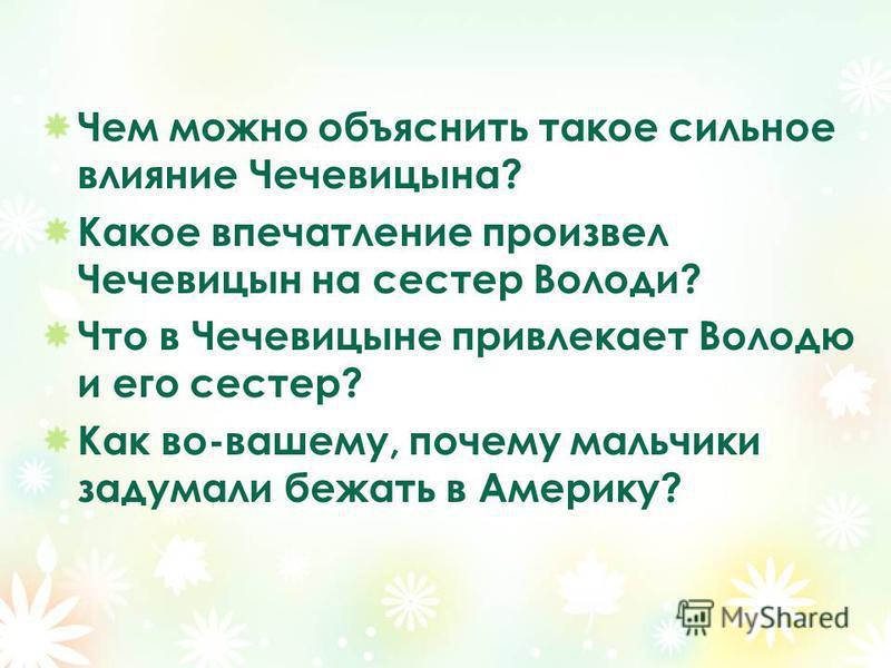 Чем можно объяснить такое сильное влияние Чечевицына? Какое впечатление произвел Чечевицын на сестер Володи? Что в Чечевицыне привлекает Володю и его сестер? Как во-вашему, почему мальчики задумали бежать в Америку?