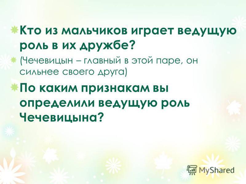 Кто из мальчиков играет ведущую роль в их дружбе? (Чечевицын – главный в этой паре, он сильнее своего друга) По каким признакам вы определили ведущую роль Чечевицына?