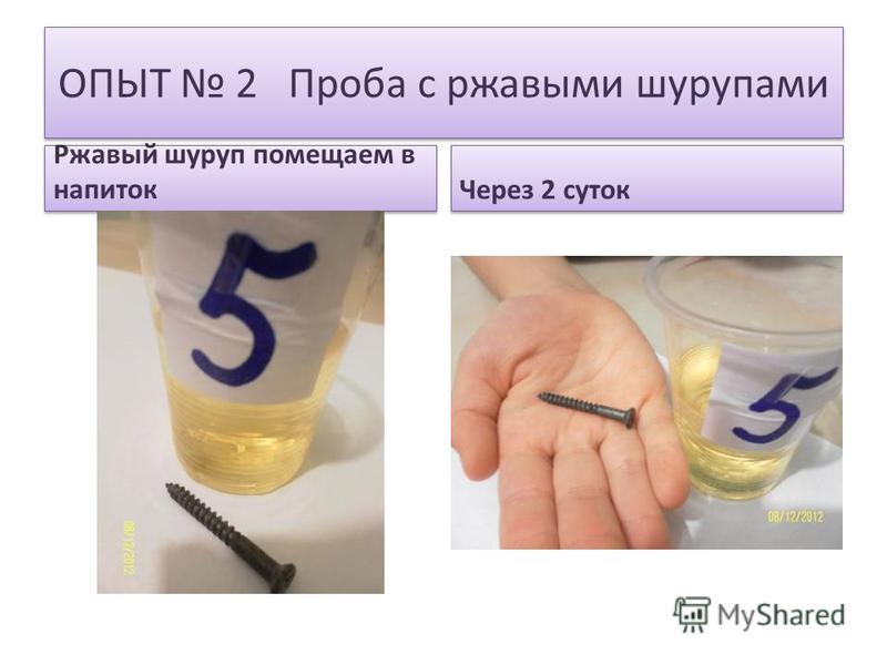 ОПЫТ 2 Проба с ржавыми шурупами Ржавый шуруп помещаем в напиток Через 2 суток