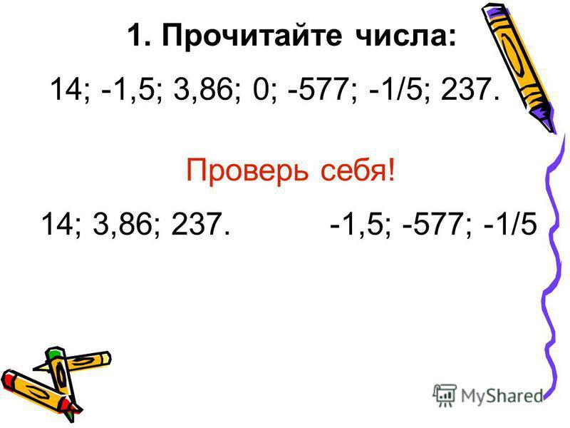 1. Прочитайте числа: 14; -1,5; 3,86; 0; -577; -1/5; 237. Проверь себя! 14; 3,86; 237. -1,5; -577; -1/5