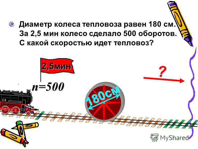 ? Диаметр колеса тепловоза равен 180 см. За 2,5 мин колесо сделало 500 оборотов. С какой скоростью идет тепловоз? 180 см n=500 2,5 мин