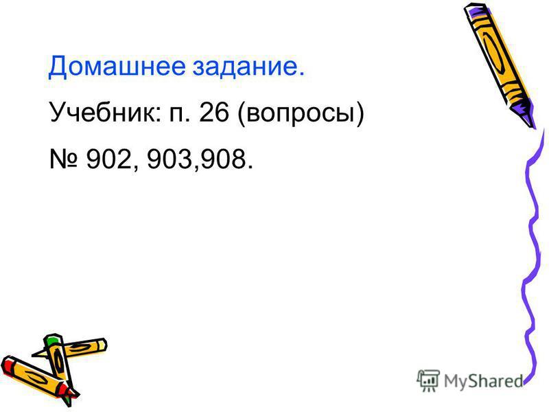Домашнее задание. Учебник: п. 26 (вопросы) 902, 903,908.