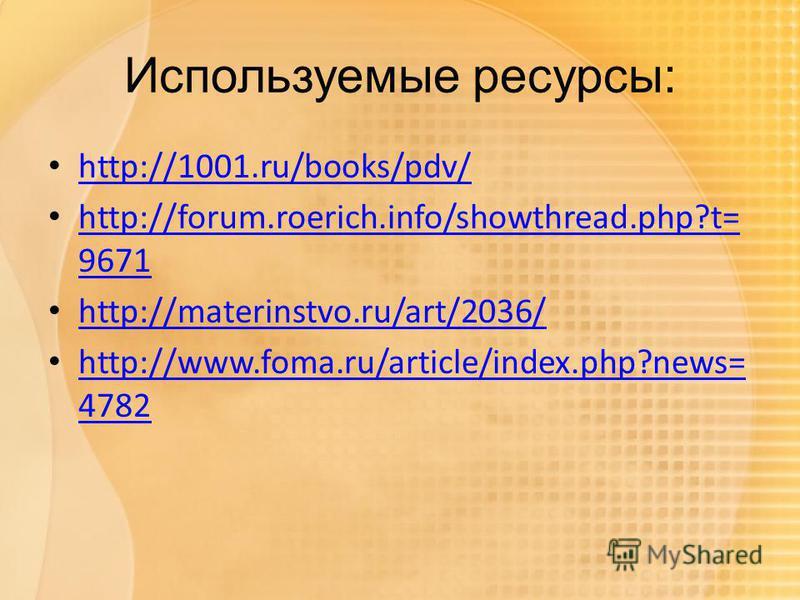 Используемые ресурсы: http://1001.ru/books/pdv/ http://forum.roerich.info/showthread.php?t= 9671 http://forum.roerich.info/showthread.php?t= 9671 http://materinstvo.ru/art/2036/ http://www.foma.ru/article/index.php?news= 4782 http://www.foma.ru/artic