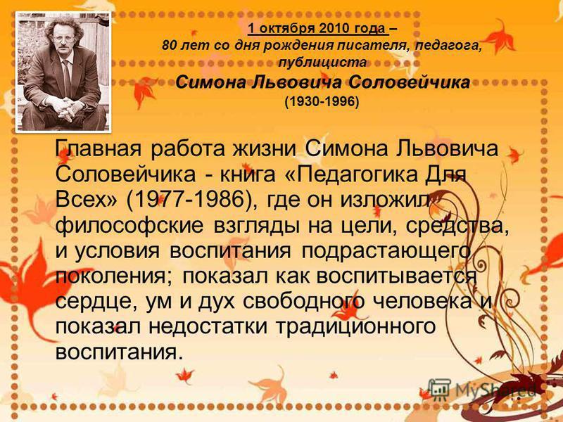 1 октября 2010 года – 80 лет со дня рождения писателя, педагога, публициста Симона Львовича Соловейчика (1930-1996) Главная работа жизни Симона Львовича Соловейчика - книга «Педагогика Для Всех» (1977-1986), где он изложил философские взгляды на цели