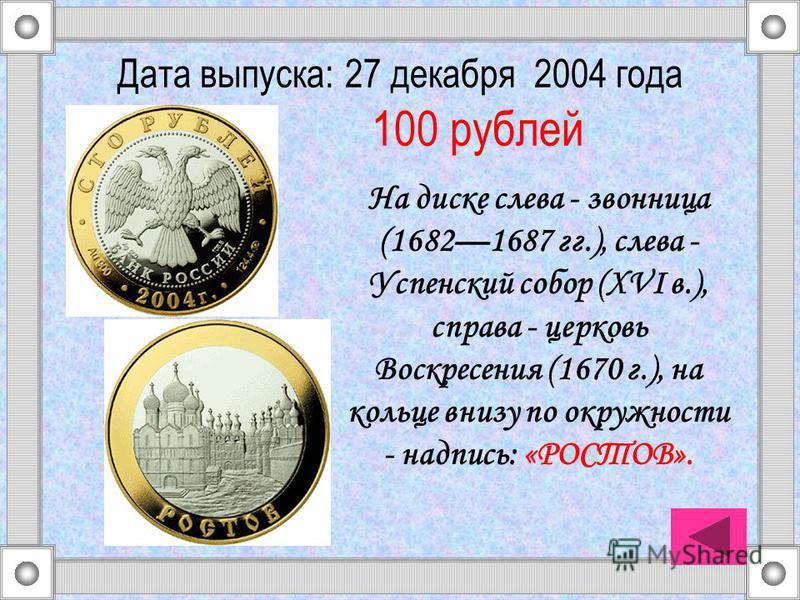 На диске слева - звонница (16821687 гг.), слева - Успенский собор (XVI в.), справа - церковь Воскресения (1670 г.), на кольце внизу по окружности - надпись: «РОСТОВ». Дата выпуска: 27 декабря 2004 года 100 рублей