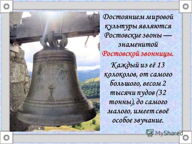 Достоянием мировой культуры являются Ростовские звоны знаменитой Ростовской звонницы. Каждый из её 13 колоколов, от самого большого, весом 2 тысячи пудов (32 тонны), до самого малого, имеет своё особое звучание.