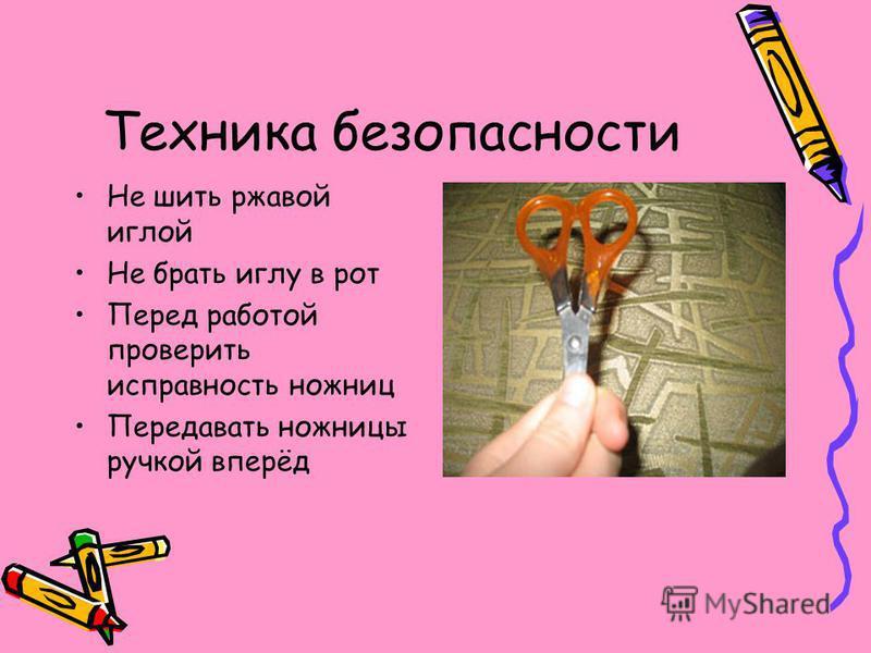 Техника безопасности Не шить ржавой иглой Не брать иглу в рот Перед работой проверить исправность ножниц Передавать ножницы ручкой вперёд