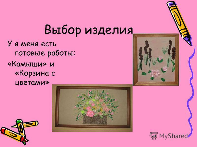 Выбор изделия У я меня есть готовые работы: «Камыши» и «Корзина с цветами»