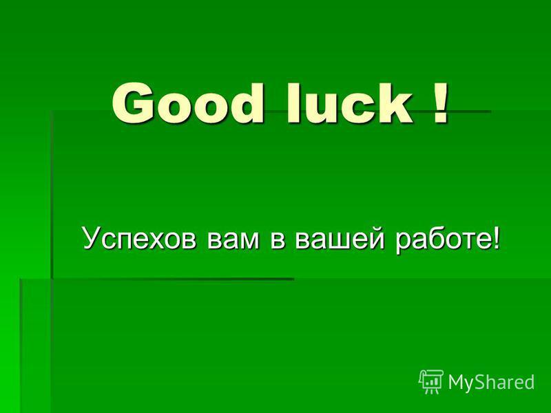 Good luck ! Успехов вам в вашей работе!