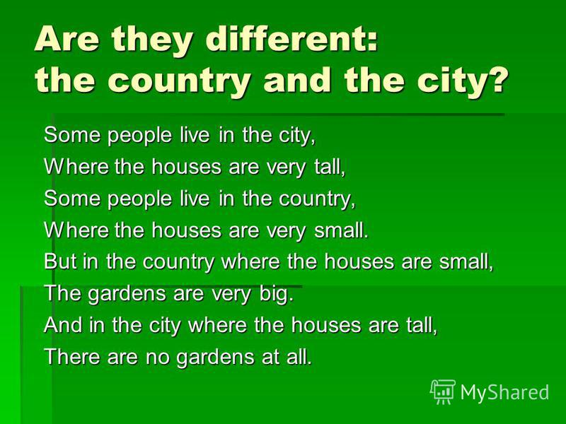 Are they different: the country and the city? Some people live in the city, Where the houses are very tall, Some people live in the country, Where the houses are very small. But in the country where the houses are small, The gardens are very big. And