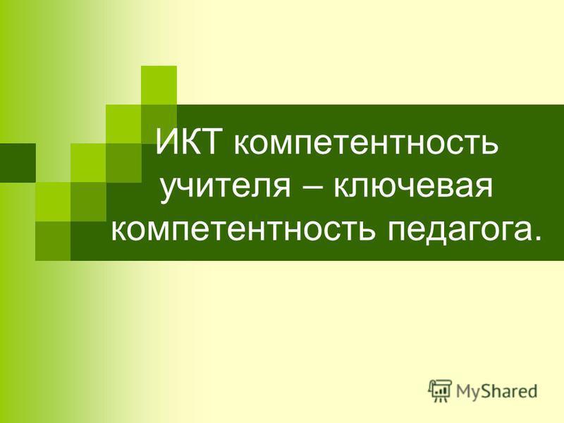 ИКТ компетентность учителя – ключевая компетентность педагога.