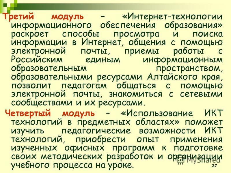 27 Третий модуль – «Интернет-технологии информационного обеспечения образования» раскроет способы просмотра и поиска информации в Интернет, общения с помощью электронной почты, приемы работы с Российским единым информационным образовательным простран