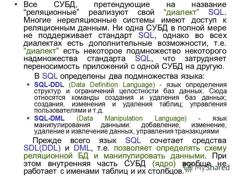 Все СУБД, претендующие на название реляционные реализуют свой диалект SQL. Многие нереляционные системы имеют доступ к реляционным данным. Ни одна СУБД в полной мере не поддерживает стандарт SQL, однако во всех диалектах есть дополнительные возможнос