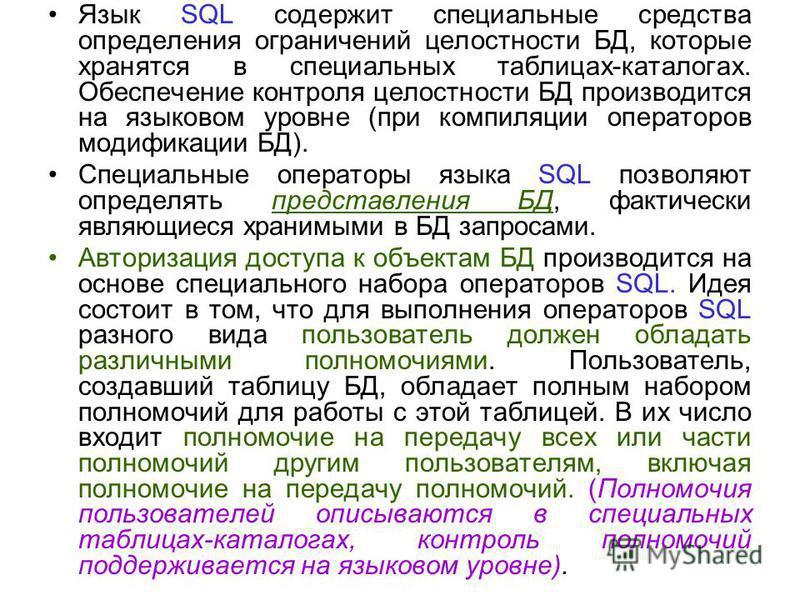 Язык SQL содержит специальные средства определения ограничений целостности БД, которые хранятся в специальных таблицах-каталогах. Обеспечение контроля целостности БД производится на языковом уровне (при компиляции операторов модификации БД). Специаль