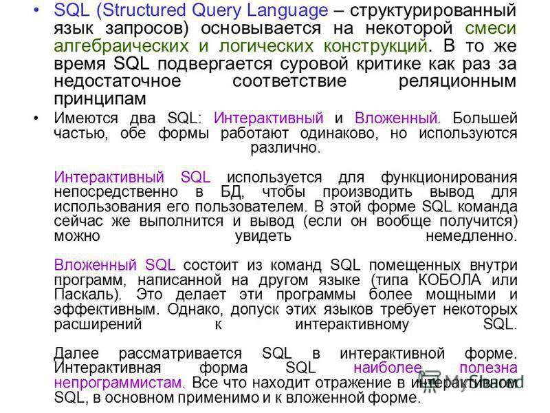 SQL (Structured Query Language – структурированный язык запросов) основывается на некоторой смеси алгебраических и логических конструкций. В то же время SQL подвергается суровой критике как раз за недостаточное соответствие реляционным принципам Имею