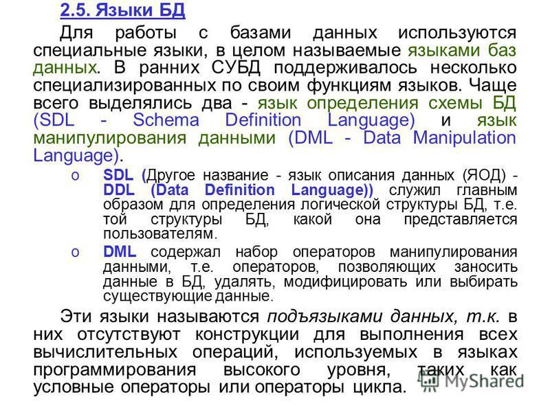2.5. Языки БД Для работы с базами данных используются специальные языки, в целом называемые языками баз данных. В ранних СУБД поддерживалось несколько специализированных по своим функциям языков. Чаще всего выделялись два - язык определения схемы БД