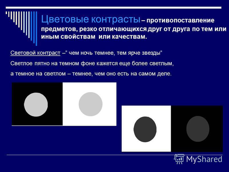 Цветовые контрасты – противопоставление предметов, резко отличающихся друг от друга по тем или иным свойствам или качествам. Световой контраст – чем ночь темнее, тем ярче звезды Светлое пятно на темном фоне кажется еще более светлым, а темное на свет