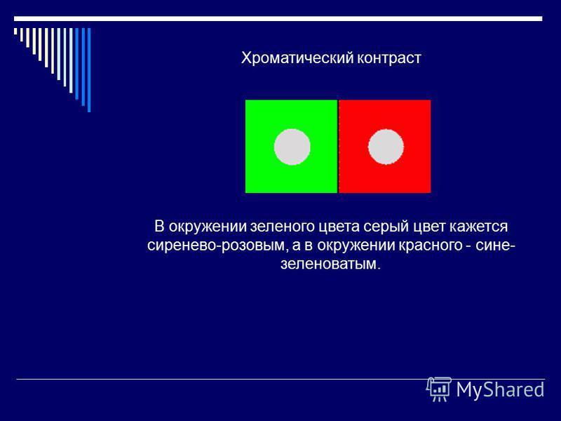 Хроматический контраст В окружении зеленого цвета серый цвет кажется сиренево-розовым, а в окружении красного - сине- зеленоватым.
