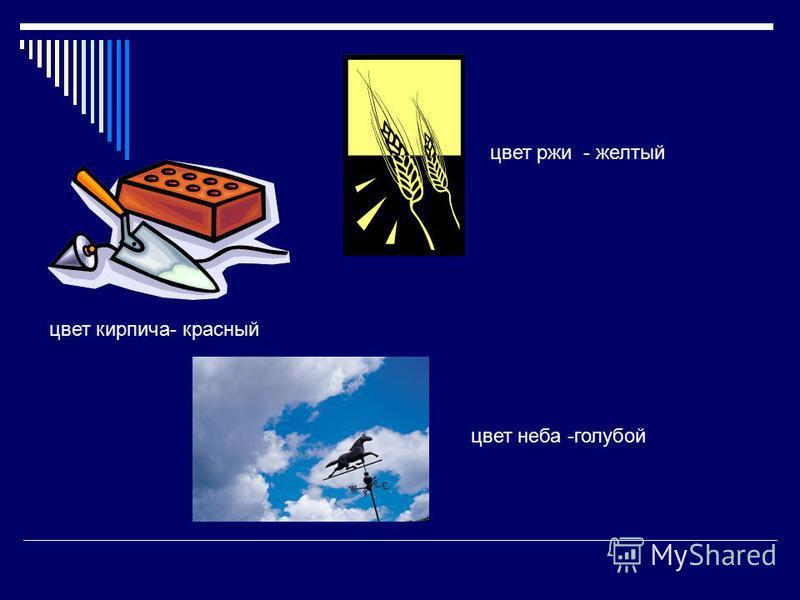 цвет кирпича- красный цвет ржи - желтый цвет неба -голубой