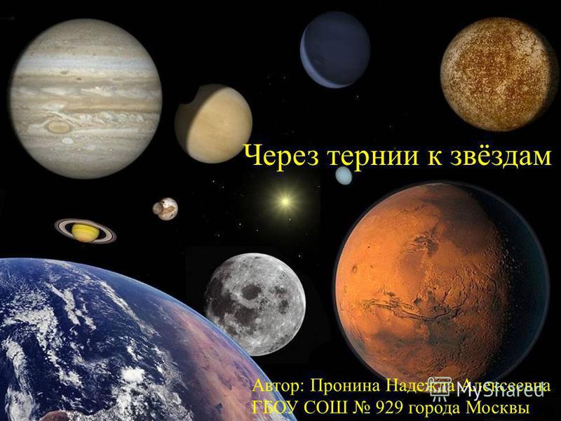 Через тернии к звёздам Автор: Пронина Надежда Алексеевна ГБОУ СОШ 929 города Москвы
