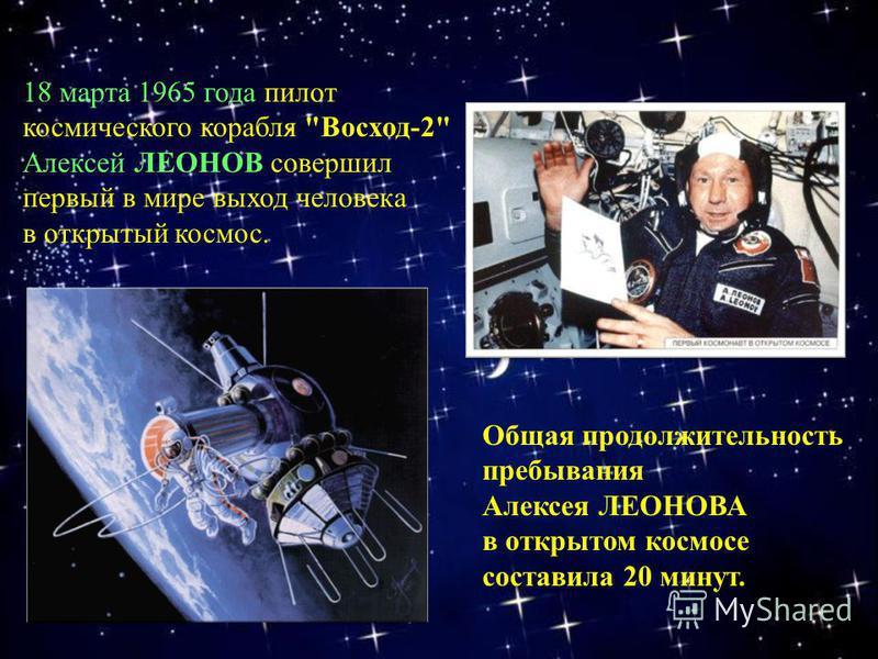 18 марта 1965 года пилот космического корабля Восход-2 Алексей ЛЕОНОВ совершил первый в мире выход человека в открытый космос. Общая продолжительность пребывания Алексея ЛЕОНОВА в открытом космосе составила 20 минут.