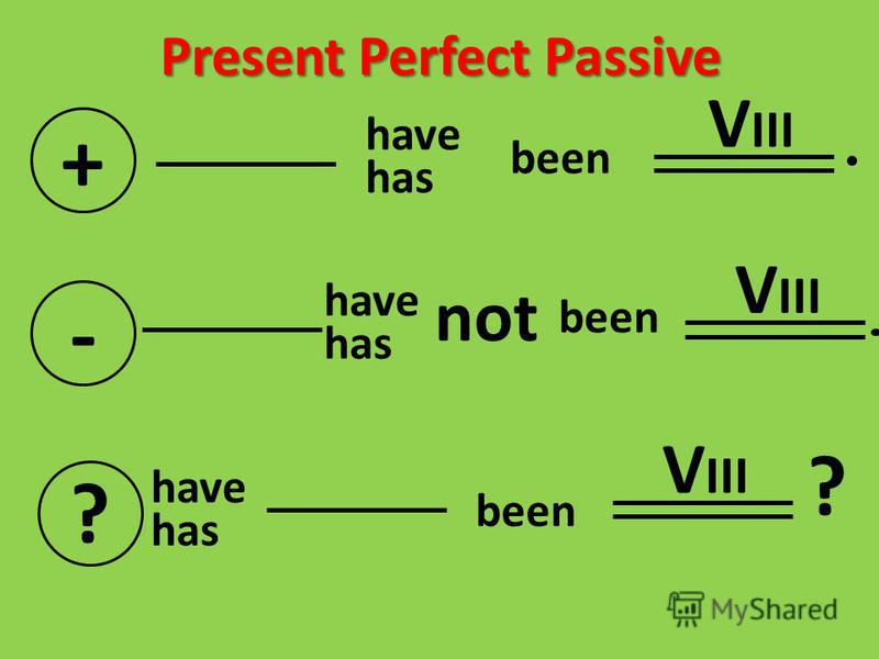 Present Perfect Passive + have has - have has not V III ? have has V III ? been