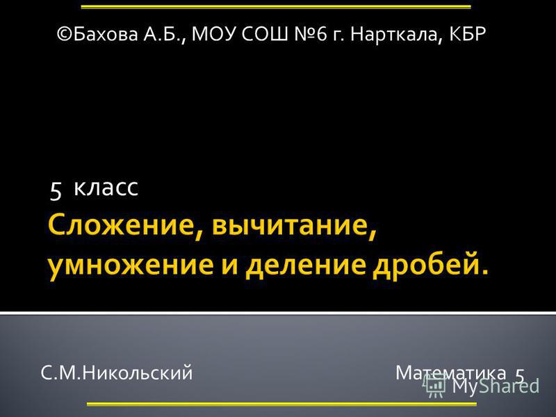 5 класс ©Бахова А.Б., МОУ СОШ 6 г. Нарткала, КБР С.М.Никольский Математика 5