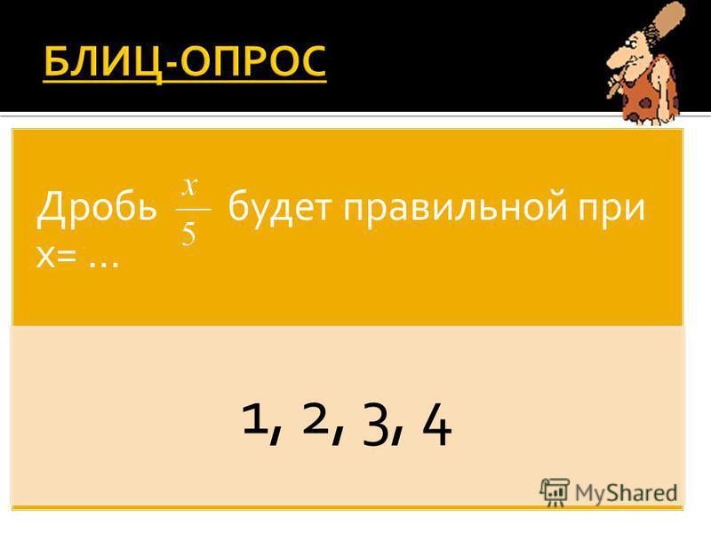 Дробь будет правильной при х= … 1, 2, 3, 4