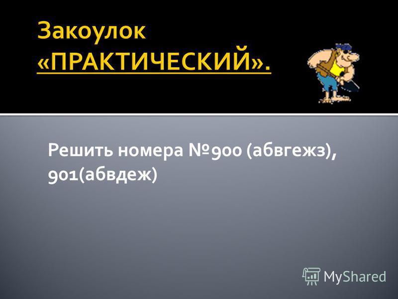 Решить номера 900 (абвгежз), 901(абвдеж)
