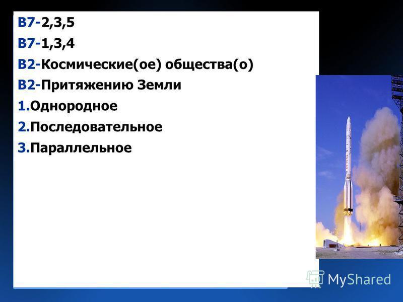 В7-2,3,5 В7-1,3,4 В2-Космические(от) общества(о) В2-Притяжению Земли 1. Однороднот 2. Последовательнот 3.Параллельнот