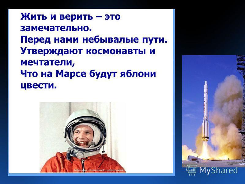 Жить и верить – это замечательно. Перед нами небывалые пути. Утверждают космонавты и мечтатели, Что на Марсе будут яблони цвести.