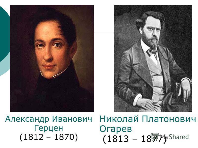 Николай Платонович Огарев (1813 – 1877) Александр Иванович Герцен (1812 – 1870)