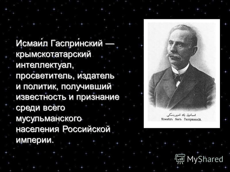 Исмаи́л Гаспри́нский крымскотатарский интеллектуал, просветитель, издатель и политик, получивший известность и признание среди всего мусульманского населения Российской империи.