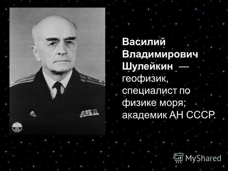 Василий Владимирович Шулейкин геофизик, специалист по физике моря; академик АН СССР.