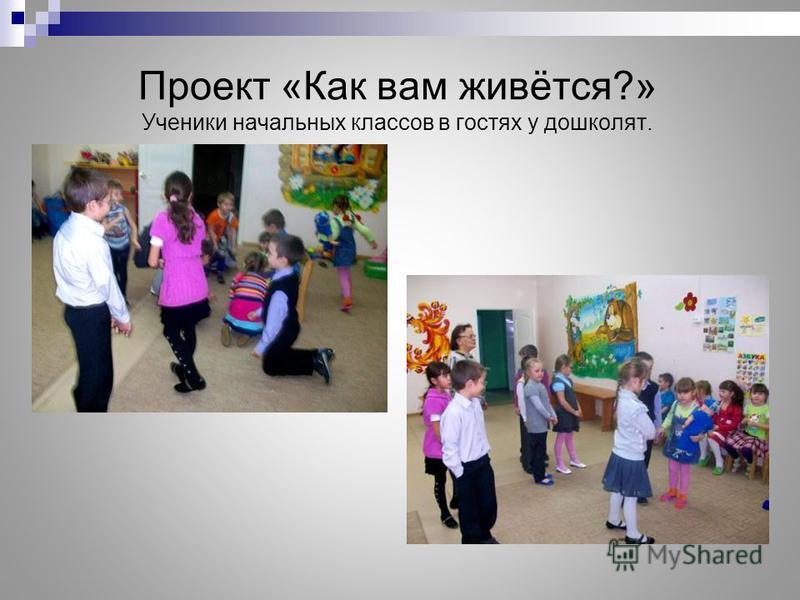 Проект «Как вам живётся?» Ученики начальных классов в гостях у дошколят.