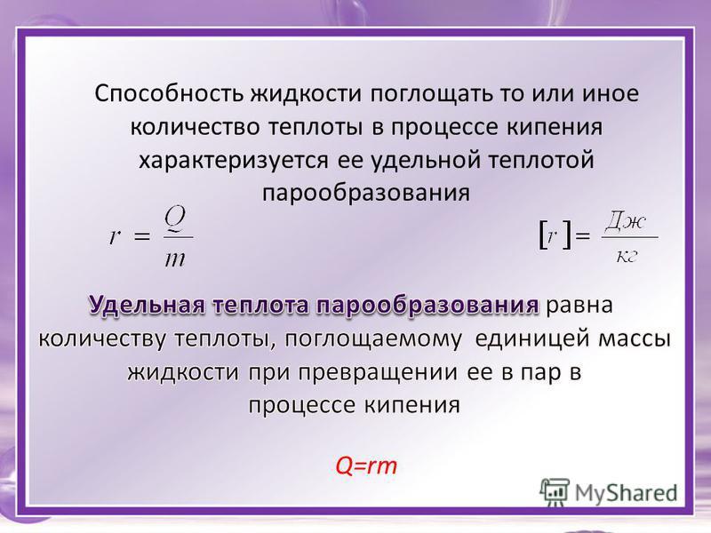 Способность жидкости поглощать то или иное количество теплоты в процессе кипения характеризуется ее удельной теплотой парообразования Q=rm