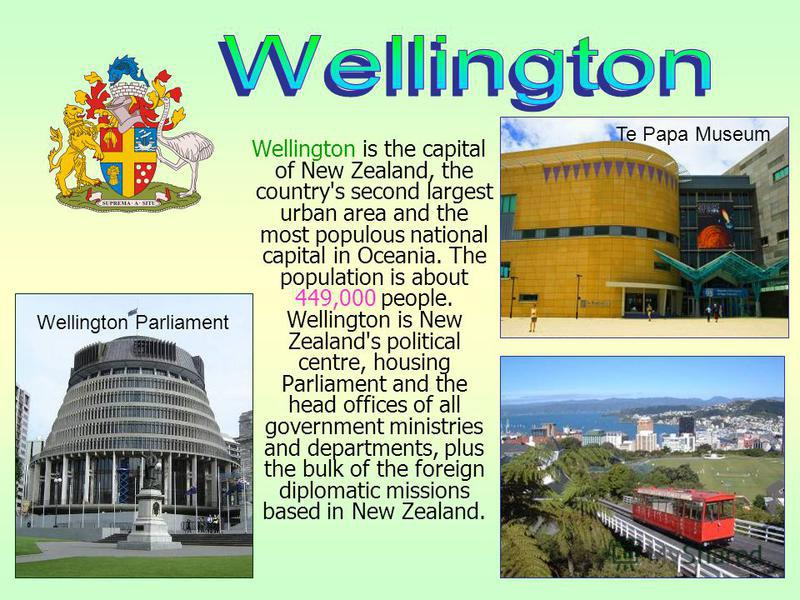 Wellington is the capital of New Zealand, the country's second largest urban area and the most populous national capital in Oceania. The population is about 449,000 people. Wellington is New Zealand's political centre, housing Parliament and the head