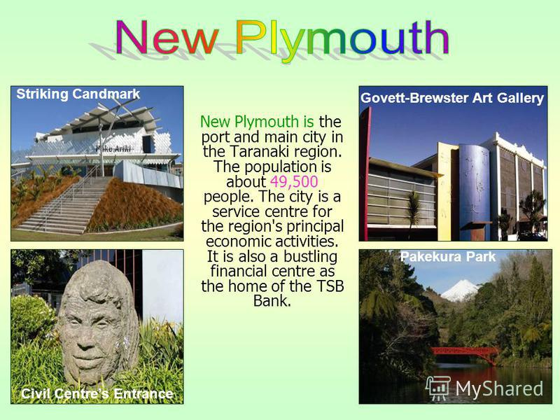 New Plymouth is the port and main city in the Taranaki region. The population is about 49,500 people. The city is a service centre for the region's principal economic activities. It is also a bustling financial centre as the home of the TSB Bank. Gov
