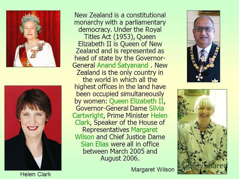 New Zealand is a constitutional monarchy with a parliamentary democracy. Under the Royal Titles Act (1953), Queen Elizabeth II is Queen of New Zealand and is represented as head of state by the Governor- General Anand Satyanand. New Zealand is the on