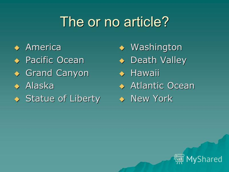 The or no article? America America Pacific Ocean Pacific Ocean Grand Canyon Grand Canyon Alaska Alaska Statue of Liberty Statue of Liberty Washington Washington Death Valley Death Valley Hawaii Hawaii Atlantic Ocean Atlantic Ocean New York New York