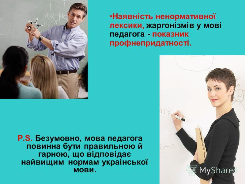 P.S. Безумовно, мова педагога повинна бути правильною й гарною, що відповідає найвищим нормам украінської мови. Наявність ненормативної лексики, жаргонізмів у мові педагога - показник профнепридатності.